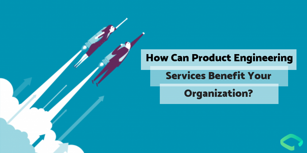 How Can Product Engineering Services Benefit Your Organization_